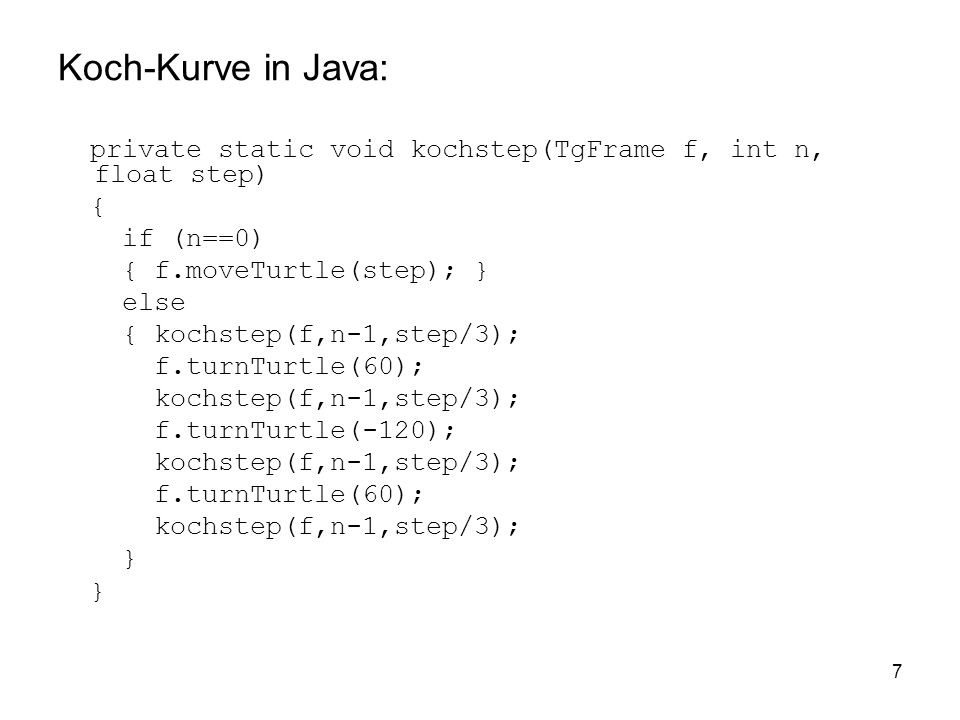 7 Koch-Kurve in Java: private static void kochstep(TgFrame f, int n, float step) { if (n==0) { f.moveTurtle(step); } else { kochstep(f,n-1,step/3); f.turnTurtle(60); kochstep(f,n-1,step/3); f.turnTurtle(-120); kochstep(f,n-1,step/3); f.turnTurtle(60); kochstep(f,n-1,step/3); }