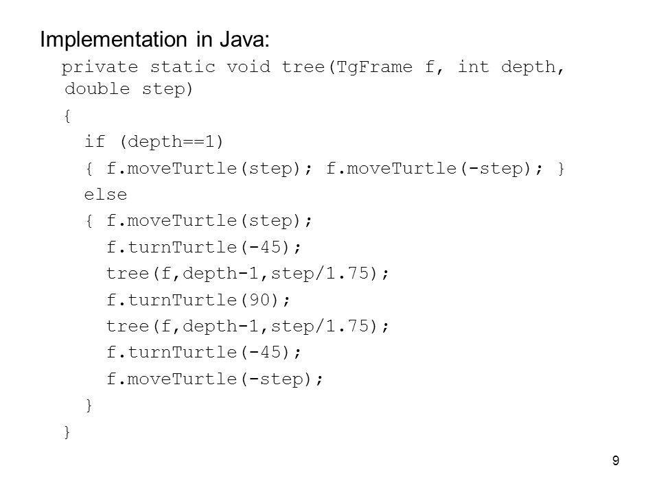 9 Implementation in Java: private static void tree(TgFrame f, int depth, double step) { if (depth==1) { f.moveTurtle(step); f.moveTurtle(-step); } else { f.moveTurtle(step); f.turnTurtle(-45); tree(f,depth-1,step/1.75); f.turnTurtle(90); tree(f,depth-1,step/1.75); f.turnTurtle(-45); f.moveTurtle(-step); }