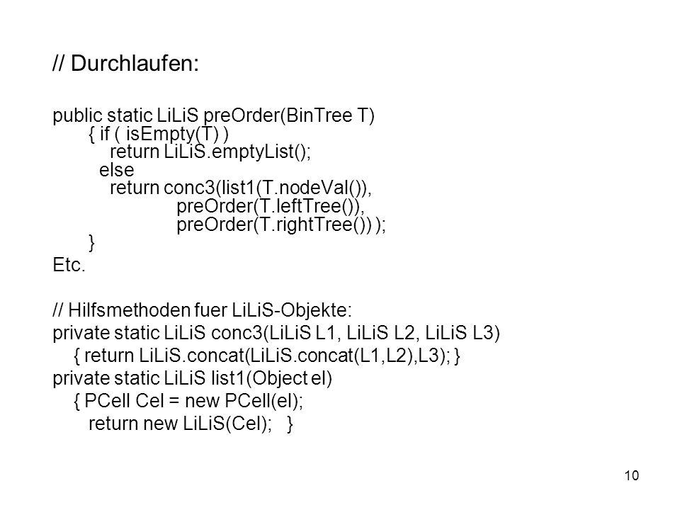 10 // Durchlaufen: public static LiLiS preOrder(BinTree T) { if ( isEmpty(T) ) return LiLiS.emptyList(); else return conc3(list1(T.nodeVal()), preOrde