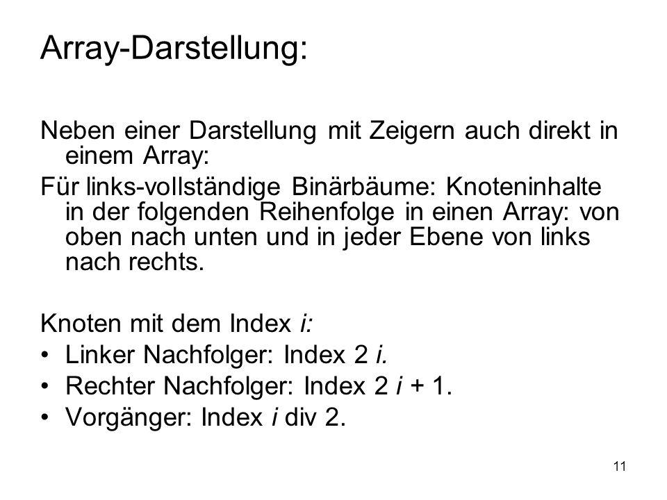 11 Array-Darstellung: Neben einer Darstellung mit Zeigern auch direkt in einem Array: Für links-vollständige Binärbäume: Knoteninhalte in der folgende