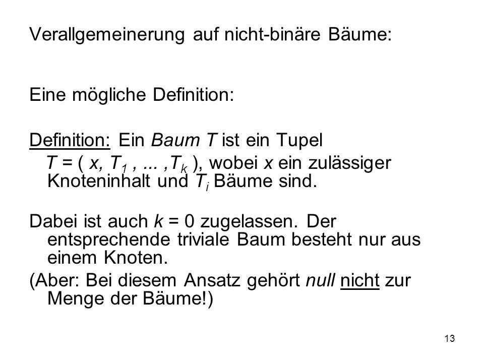 13 Verallgemeinerung auf nicht-binäre Bäume: Eine mögliche Definition: Definition: Ein Baum T ist ein Tupel T = ( x, T 1,...,T k ), wobei x ein zuläss