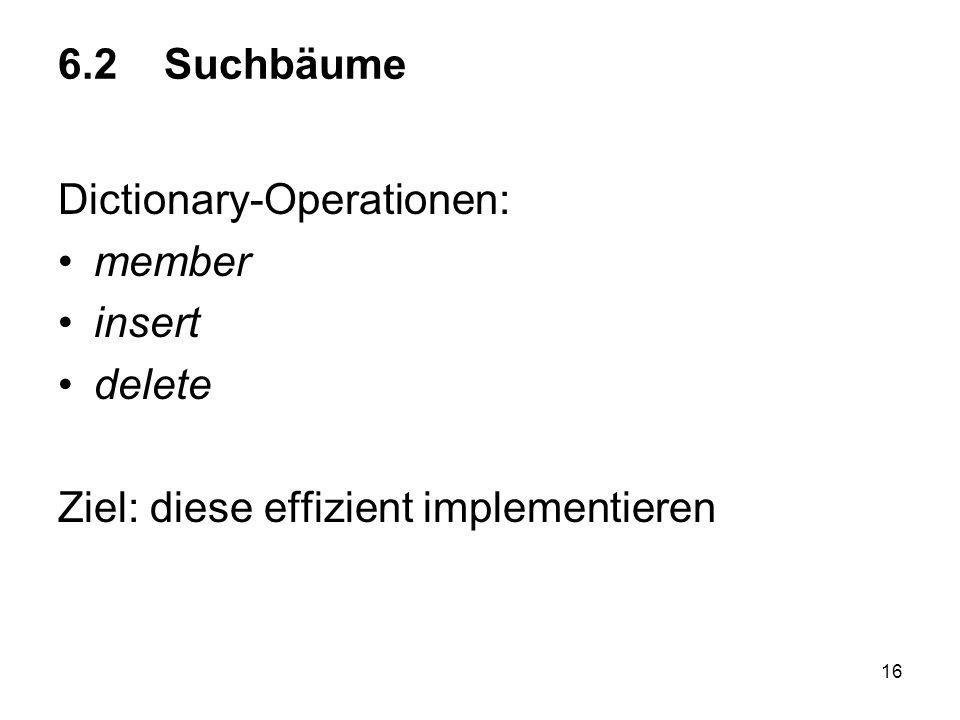 16 6.2 Suchbäume Dictionary-Operationen: member insert delete Ziel: diese effizient implementieren