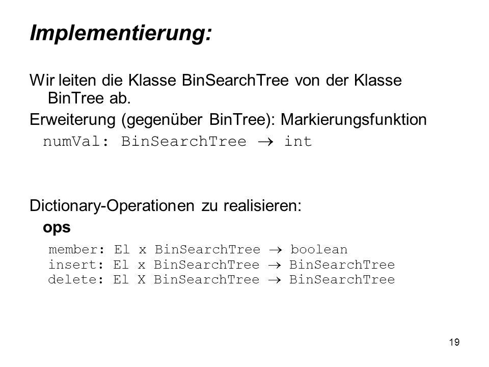19 Implementierung: Wir leiten die Klasse BinSearchTree von der Klasse BinTree ab. Erweiterung (gegenüber BinTree): Markierungsfunktion numVal: BinSea