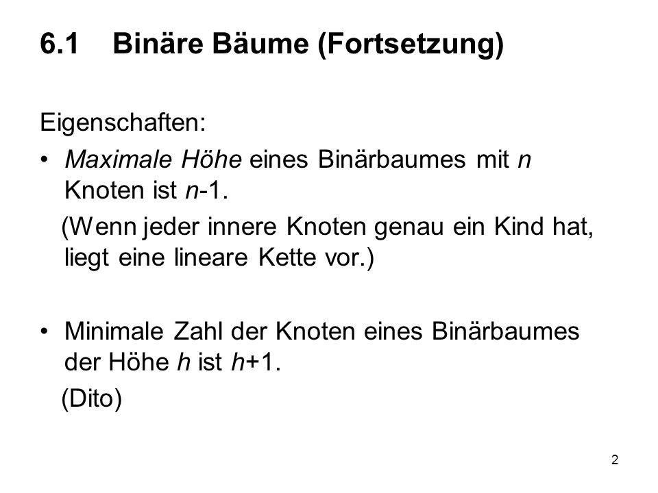 2 6.1 Binäre Bäume (Fortsetzung) Eigenschaften: Maximale Höhe eines Binärbaumes mit n Knoten ist n-1. (Wenn jeder innere Knoten genau ein Kind hat, li
