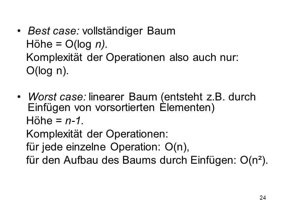 24 Best case: vollständiger Baum Höhe = O(log n). Komplexität der Operationen also auch nur: O(log n). Worst case: linearer Baum (entsteht z.B. durch