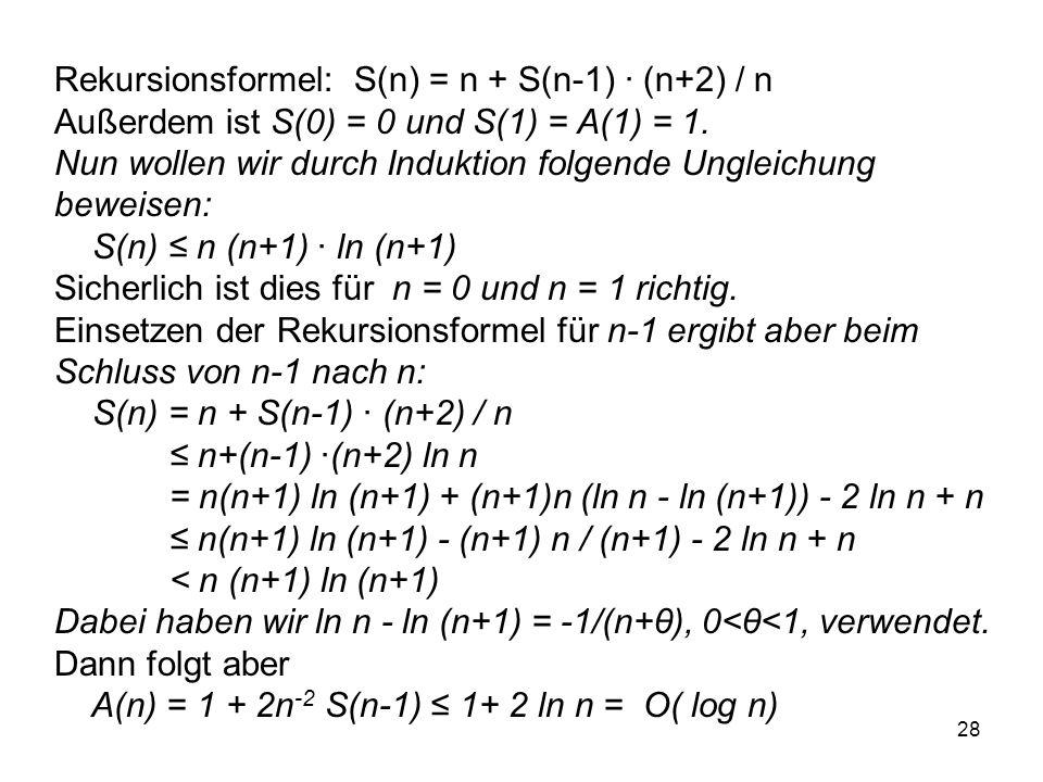 28 Rekursionsformel: S(n) = n + S(n-1) · (n+2) / n Außerdem ist S(0) = 0 und S(1) = A(1) = 1. Nun wollen wir durch Induktion folgende Ungleichung bewe