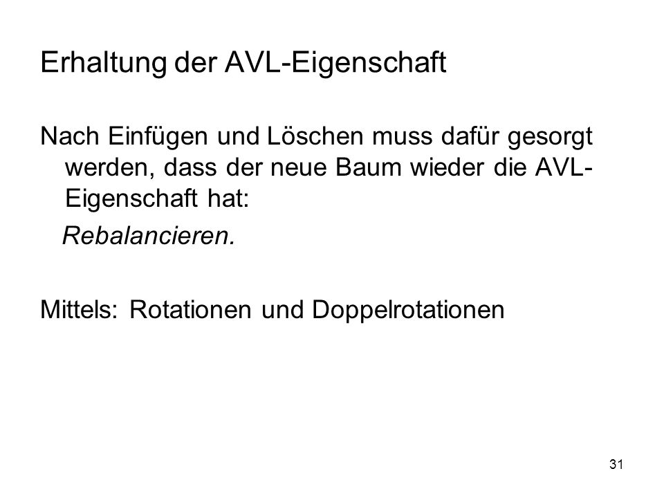 31 Erhaltung der AVL-Eigenschaft Nach Einfügen und Löschen muss dafür gesorgt werden, dass der neue Baum wieder die AVL- Eigenschaft hat: Rebalanciere