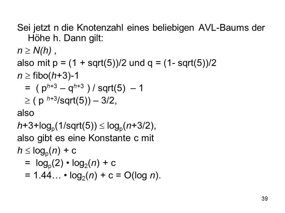 39 Sei jetzt n die Knotenzahl eines beliebigen AVL-Baums der Höhe h. Dann gilt: n N(h), also mit p = (1 + sqrt(5))/2 und q = (1- sqrt(5))/2 n fibo(h+3