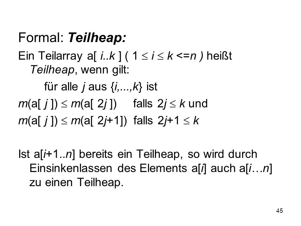 45 Formal: Teilheap: Ein Teilarray a[ i..k ] ( 1 i k <=n ) heißt Teilheap, wenn gilt: für alle j aus {i,...,k} ist m(a[ j ]) m(a[ 2j ]) falls 2j k und