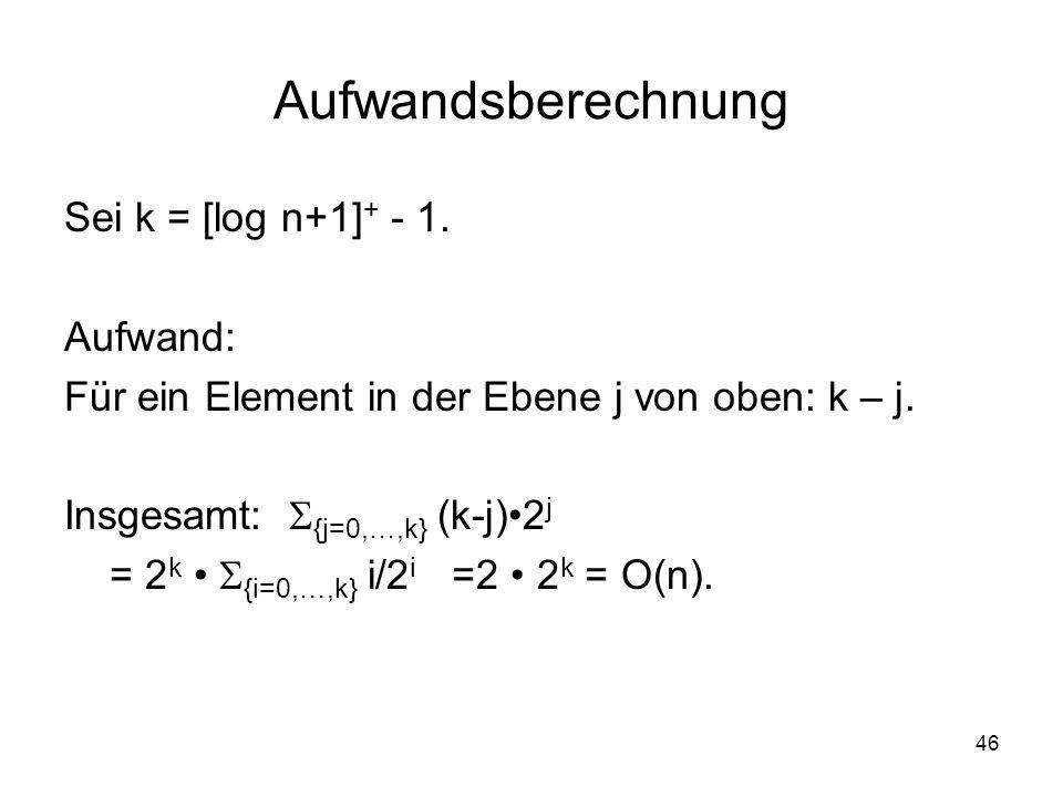 46 Aufwandsberechnung Sei k = [log n+1] + - 1. Aufwand: Für ein Element in der Ebene j von oben: k – j. Insgesamt: {j=0,…,k} (k-j)2 j = 2 k {i=0,…,k}