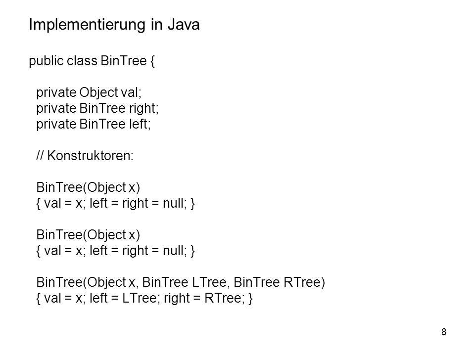 8 Implementierung in Java public class BinTree { private Object val; private BinTree right; private BinTree left; // Konstruktoren: BinTree(Object x)