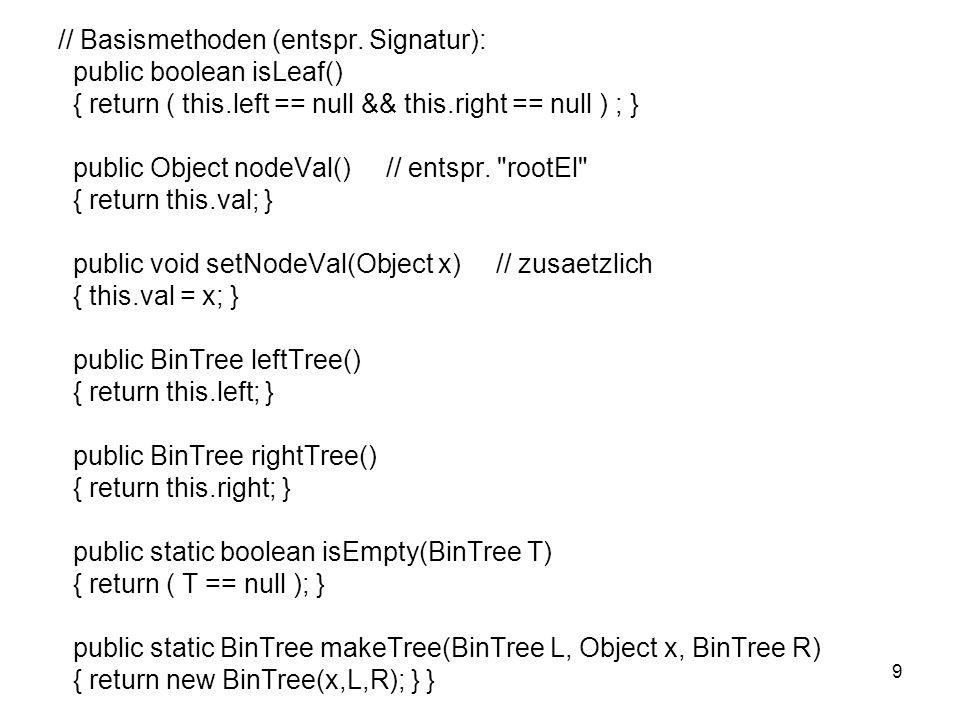 9 // Basismethoden (entspr. Signatur): public boolean isLeaf() { return ( this.left == null && this.right == null ) ; } public Object nodeVal() // ent