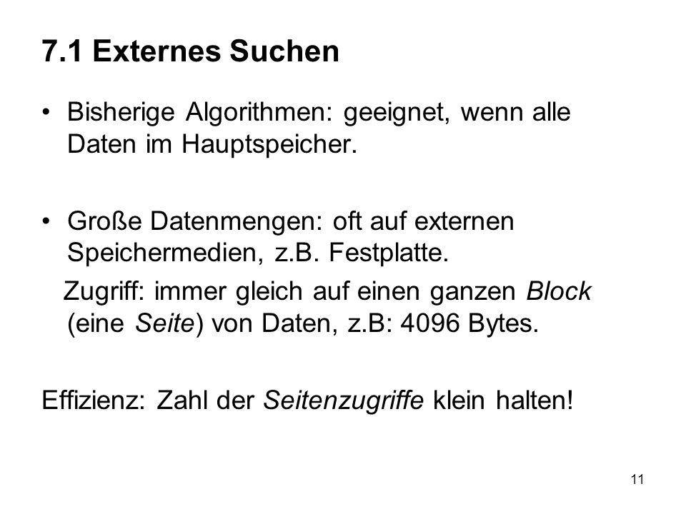 11 7.1 Externes Suchen Bisherige Algorithmen: geeignet, wenn alle Daten im Hauptspeicher.