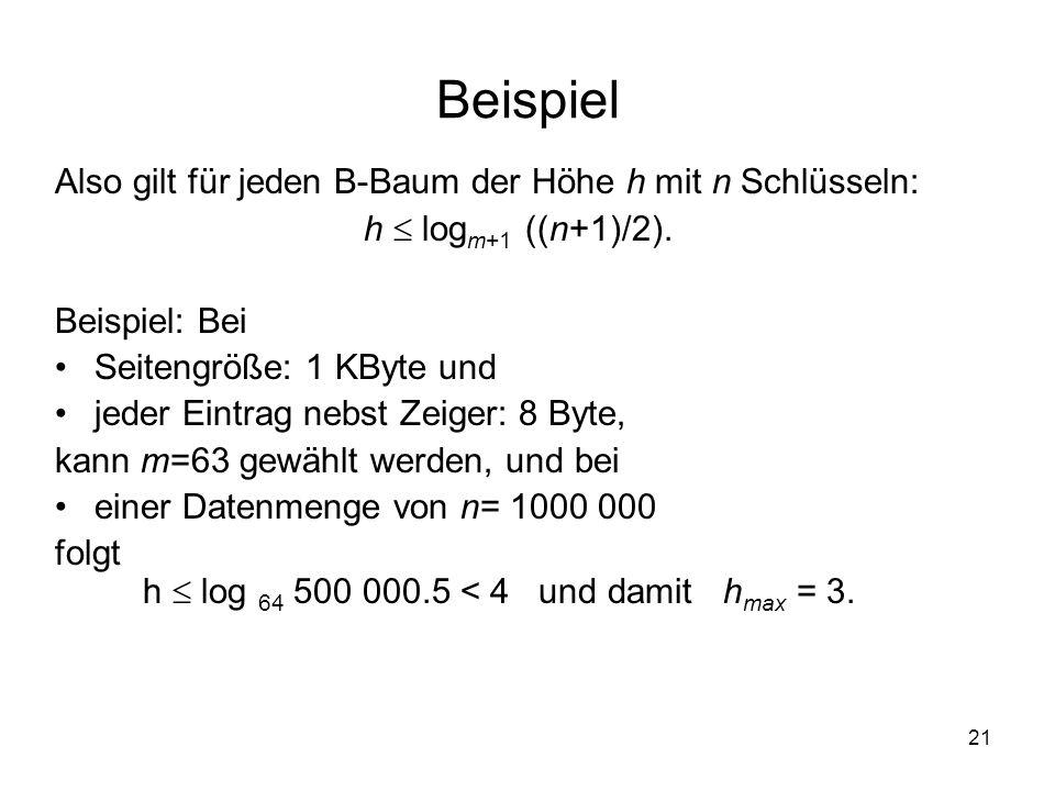 21 Beispiel Also gilt für jeden B-Baum der Höhe h mit n Schlüsseln: h log m+1 ((n+1)/2).