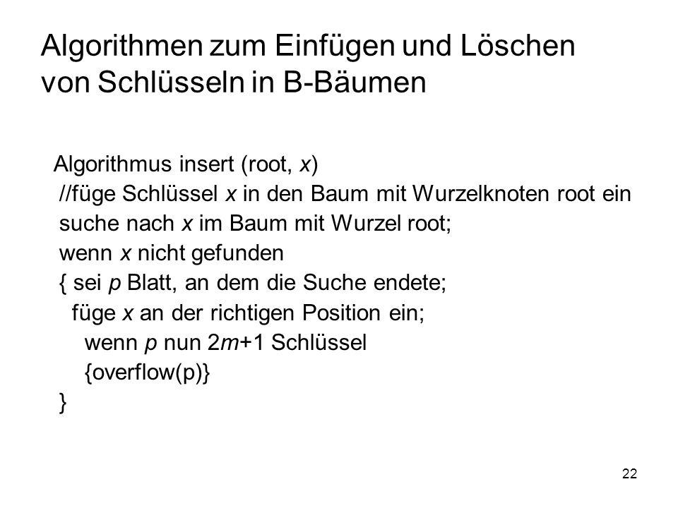 22 Algorithmen zum Einfügen und Löschen von Schlüsseln in B-Bäumen Algorithmus insert (root, x) //füge Schlüssel x in den Baum mit Wurzelknoten root ein suche nach x im Baum mit Wurzel root; wenn x nicht gefunden { sei p Blatt, an dem die Suche endete; füge x an der richtigen Position ein; wenn p nun 2m+1 Schlüssel {overflow(p)} }