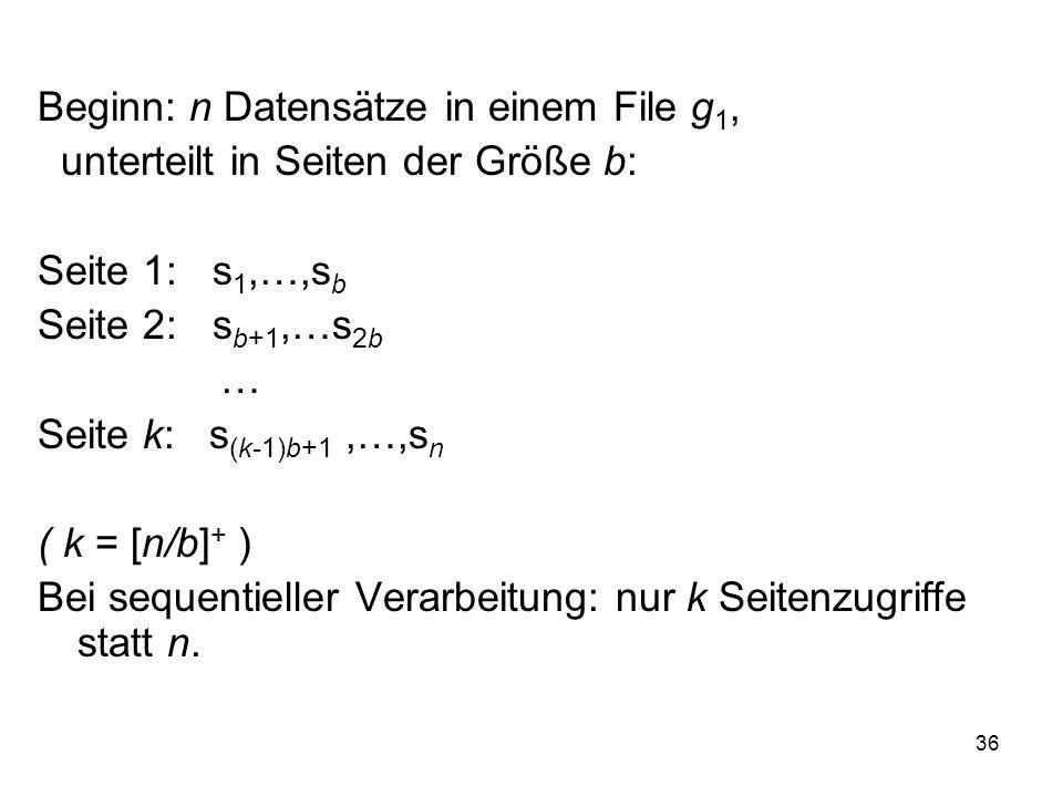 36 Beginn: n Datensätze in einem File g 1, unterteilt in Seiten der Größe b: Seite 1: s 1,…,s b Seite 2: s b+1,…s 2b … Seite k: s (k-1)b+1,…,s n ( k = [n/b] + ) Bei sequentieller Verarbeitung: nur k Seitenzugriffe statt n.