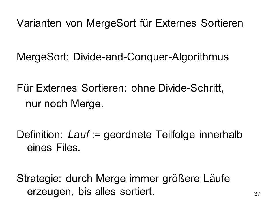 37 Varianten von MergeSort für Externes Sortieren MergeSort: Divide-and-Conquer-Algorithmus Für Externes Sortieren: ohne Divide-Schritt, nur noch Merge.