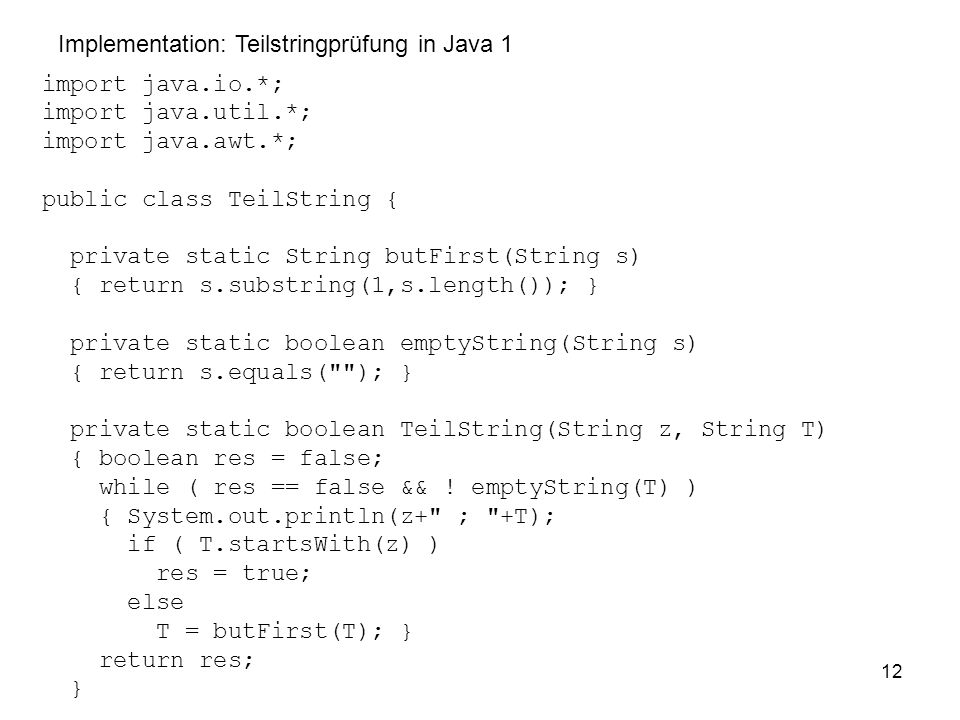 12 import java.io.*; import java.util.*; import java.awt.*; public class TeilString { private static String butFirst(String s) { return s.substring(1,s.length()); } private static boolean emptyString(String s) { return s.equals( ); } private static boolean TeilString(String z, String T) { boolean res = false; while ( res == false && .