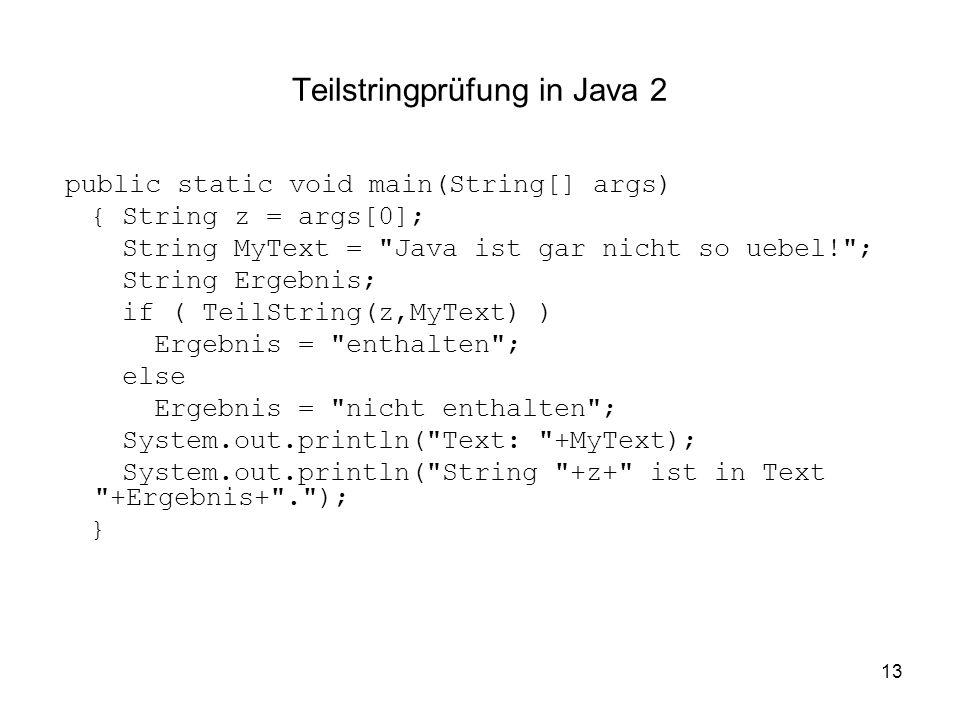 13 Teilstringprüfung in Java 2 public static void main(String[] args) { String z = args[0]; String MyText =