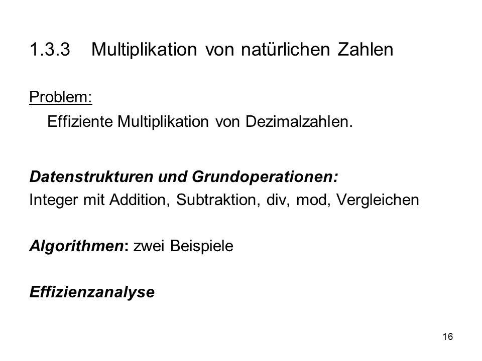 16 1.3.3 Multiplikation von natürlichen Zahlen Problem: Effiziente Multiplikation von Dezimalzahlen. Datenstrukturen und Grundoperationen: Integer mit