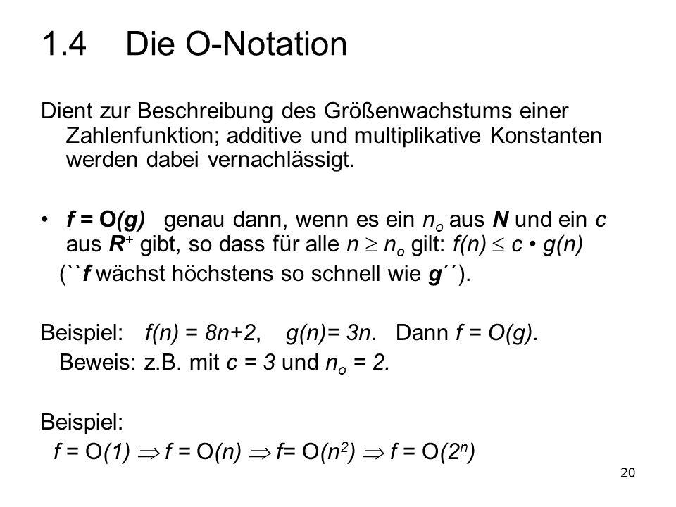 20 1.4 Die O-Notation Dient zur Beschreibung des Größenwachstums einer Zahlenfunktion; additive und multiplikative Konstanten werden dabei vernachläss