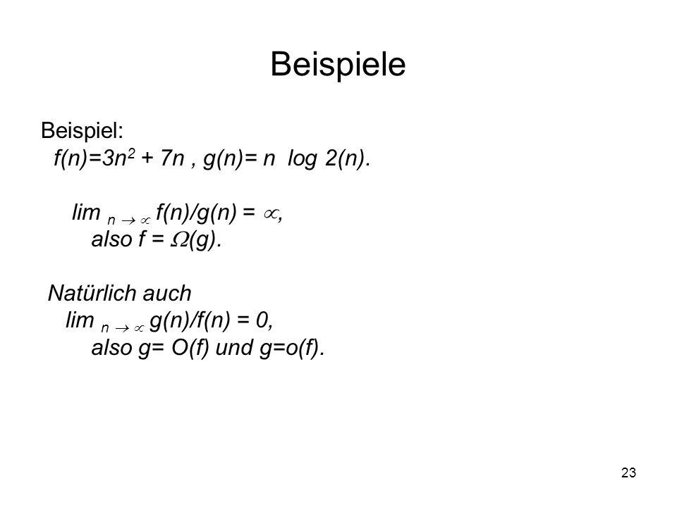 23 Beispiele Beispiel: f(n)=3n 2 + 7n, g(n)= n log 2(n). lim n f(n)/g(n) =, also f = (g). Natürlich auch lim n g(n)/f(n) = 0, also g= O(f) und g=o(f).