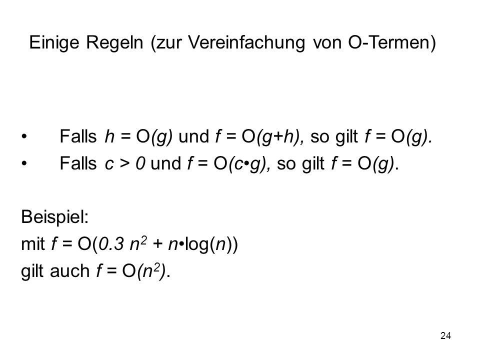 24 Falls h = O(g) und f = O(g+h), so gilt f = O(g). Falls c > 0 und f = O(cg), so gilt f = O(g). Beispiel: mit f = O(0.3 n 2 + nlog(n)) gilt auch f =