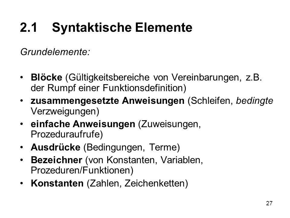 27 2.1 Syntaktische Elemente Grundelemente: Blöcke (Gültigkeitsbereiche von Vereinbarungen, z.B. der Rumpf einer Funktionsdefinition) zusammengesetzte
