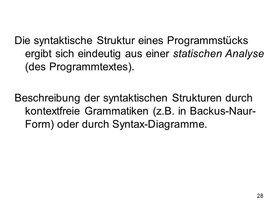 28 Die syntaktische Struktur eines Programmstücks ergibt sich eindeutig aus einer statischen Analyse (des Programmtextes). Beschreibung der syntaktisc