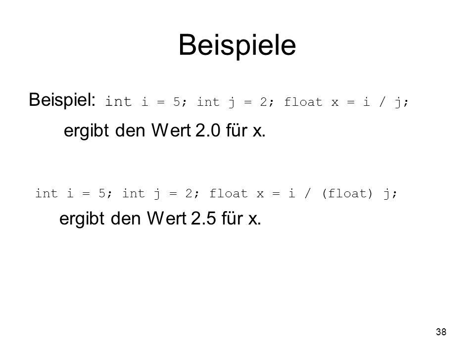 38 Beispiele Beispiel: int i = 5; int j = 2; float x = i / j; ergibt den Wert 2.0 für x. int i = 5; int j = 2; float x = i / (float) j; ergibt den Wer