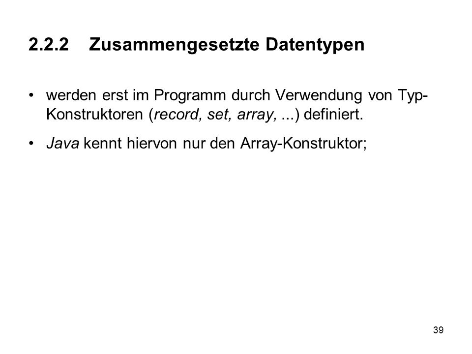 39 2.2.2 Zusammengesetzte Datentypen werden erst im Programm durch Verwendung von Typ- Konstruktoren (record, set, array,...) definiert. Java kennt hi