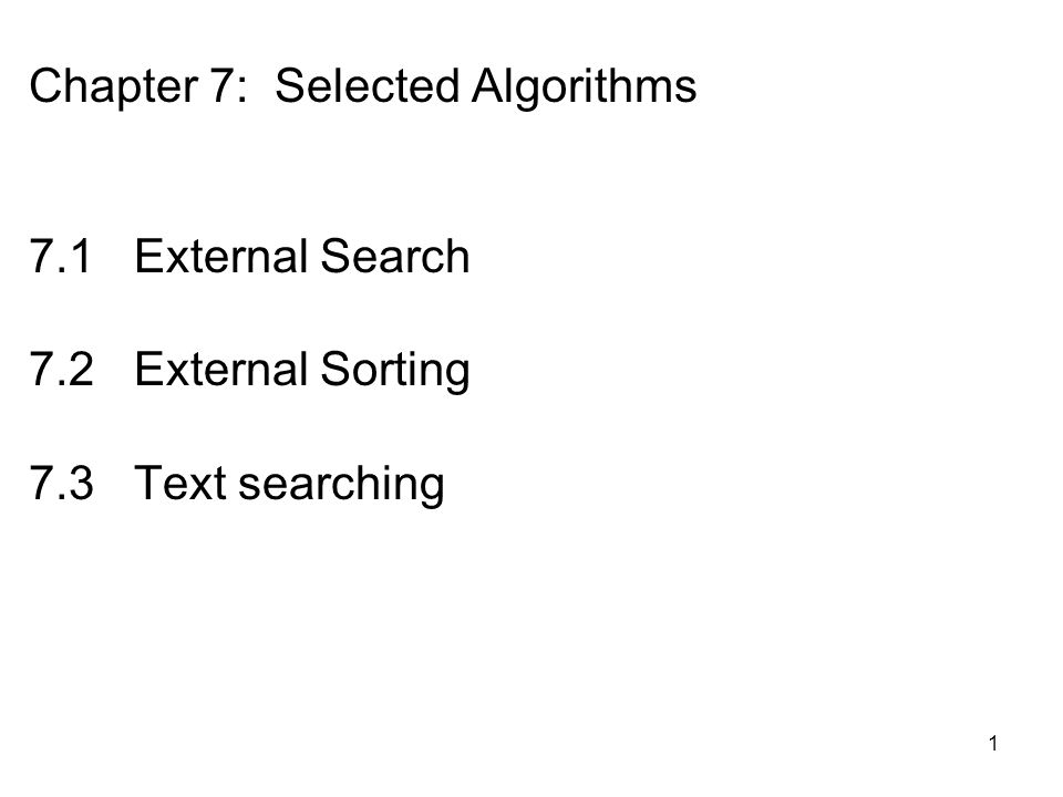 1 Chapter 7: Selected Algorithms 7.1 External Search 7.2 External Sorting 7.3 Text searching