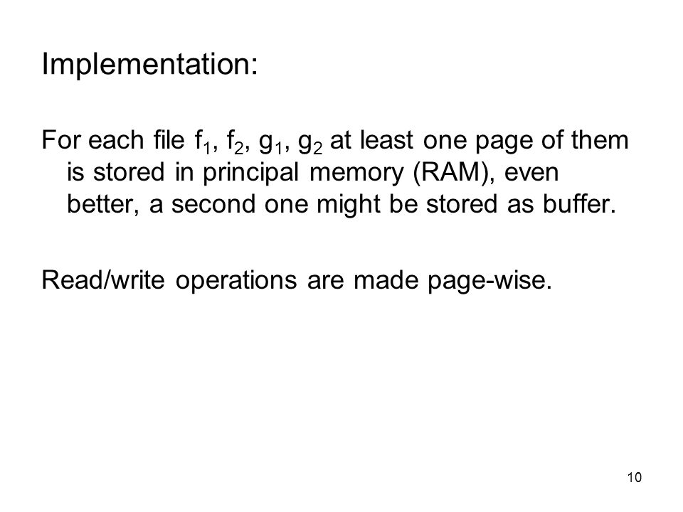 10 Implementation: For each file f 1, f 2, g 1, g 2 at least one page of them is stored in principal memory (RAM), even better, a second one might be stored as buffer.