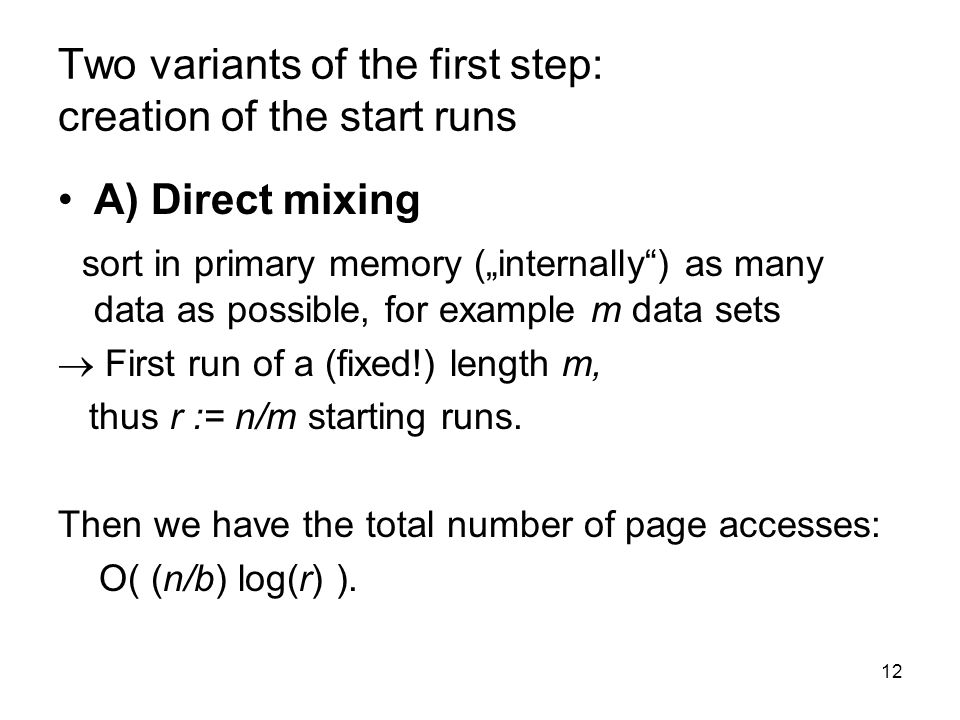 12 Two variants of the first step: creation of the start runs A) Direct mixing sort in primary memory (internally) as many data as possible, for example m data sets First run of a (fixed!) length m, thus r := n/m starting runs.