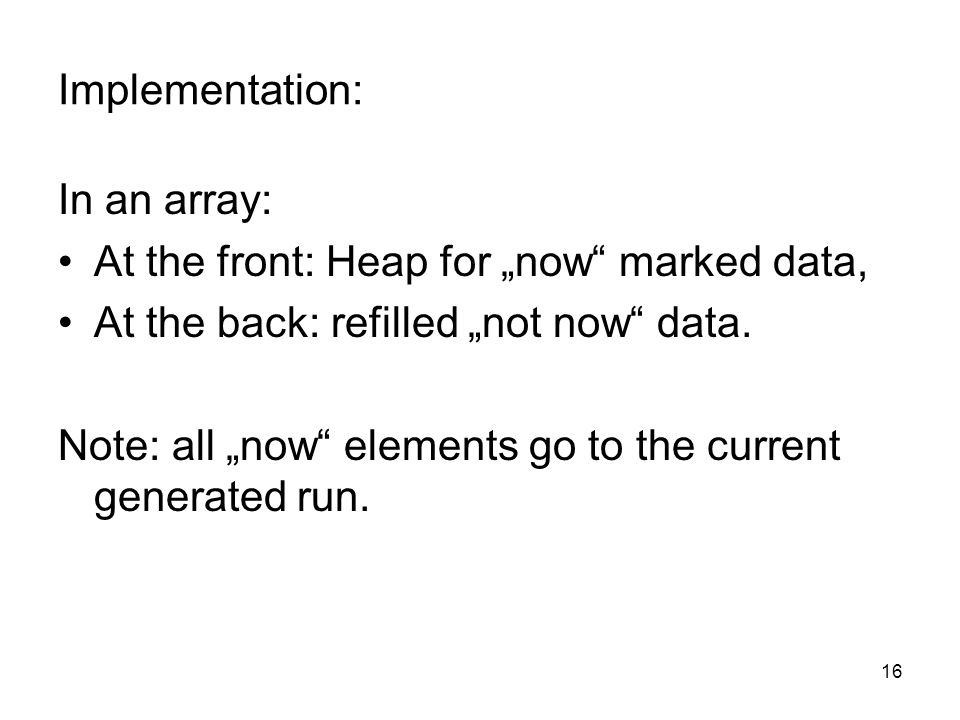 16 Implementation: In an array: At the front: Heap for now marked data, At the back: refilled not now data.