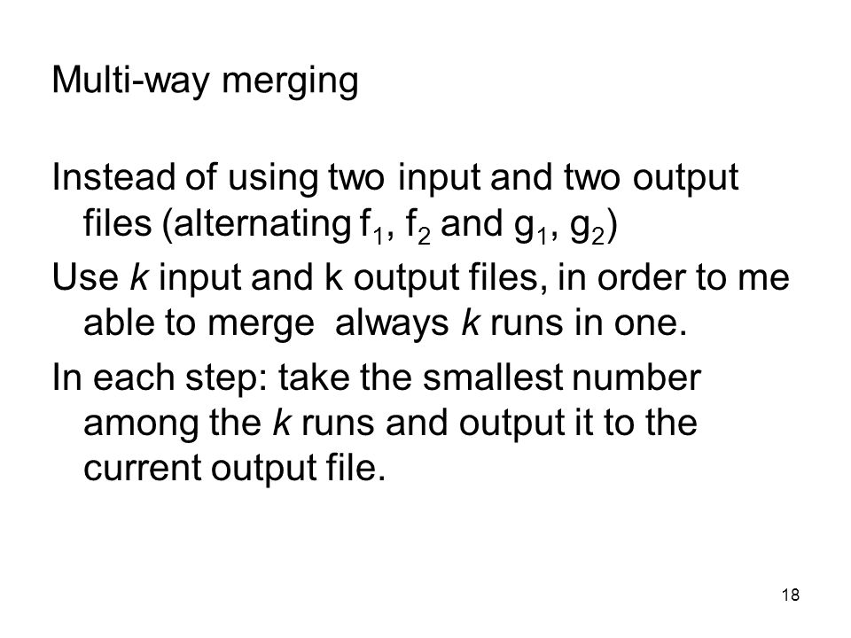 18 Multi-way merging Instead of using two input and two output files (alternating f 1, f 2 and g 1, g 2 ) Use k input and k output files, in order to me able to merge always k runs in one.