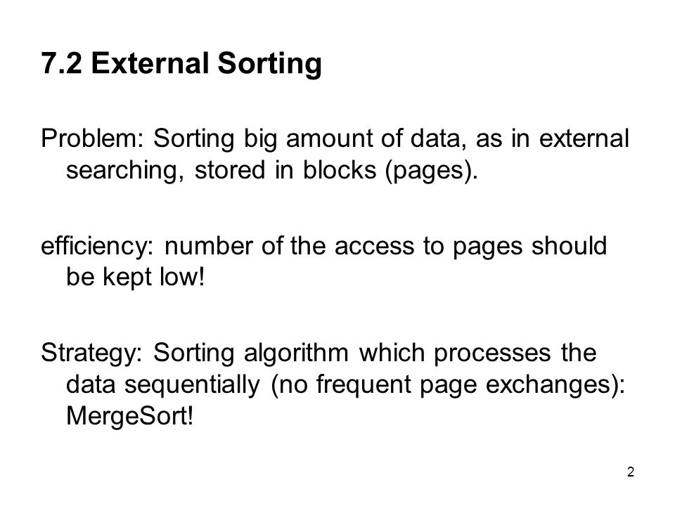 2 7.2 External Sorting Problem: Sorting big amount of data, as in external searching, stored in blocks (pages).