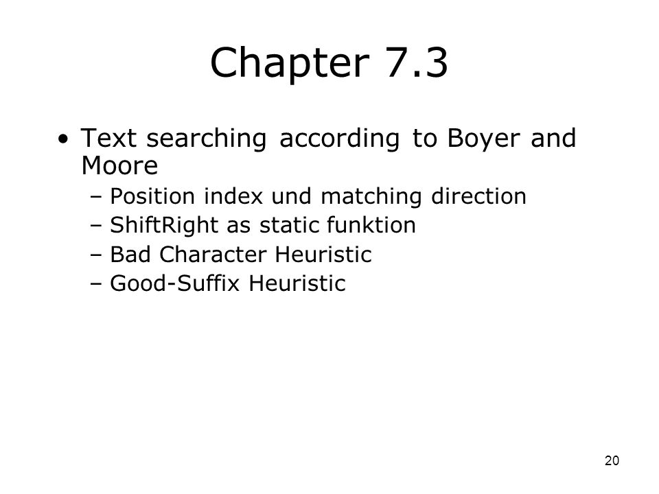 20 Chapter 7.3 Text searching according to Boyer and Moore –Position index und matching direction –ShiftRight as static funktion –Bad Character Heuristic –Good-Suffix Heuristic