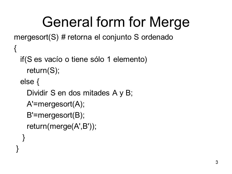 General form for Merge mergesort(S) # retorna el conjunto S ordenado { if(S es vacío o tiene sólo 1 elemento) return(S); else { Dividir S en dos mitades A y B; A =mergesort(A); B =mergesort(B); return(merge(A ,B )); } 3