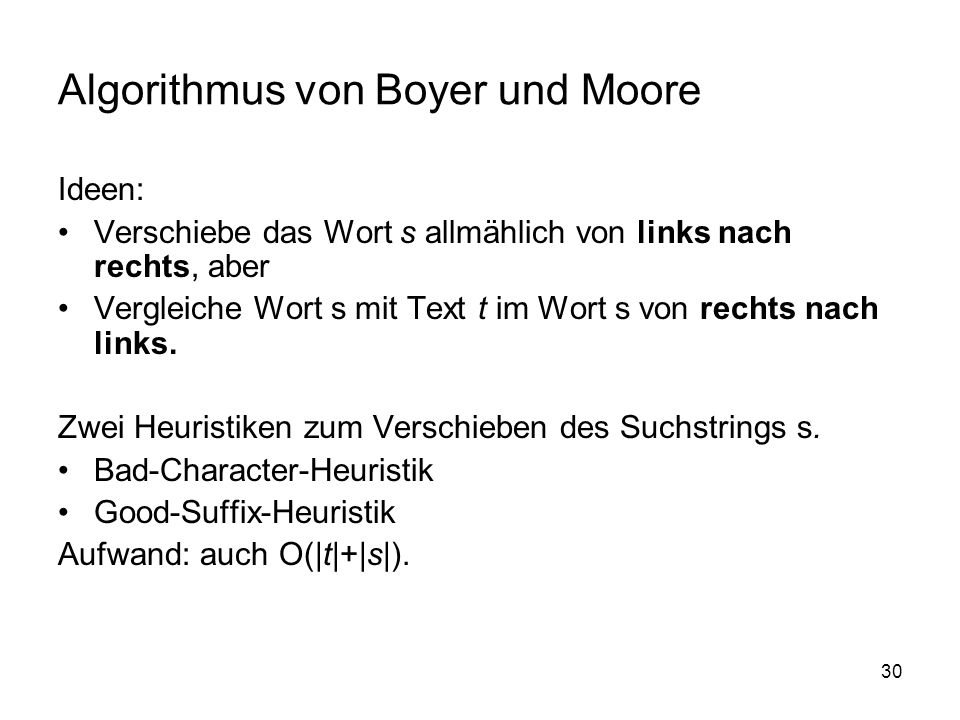 30 Algorithmus von Boyer und Moore Ideen: Verschiebe das Wort s allmählich von links nach rechts, aber Vergleiche Wort s mit Text t im Wort s von rechts nach links.