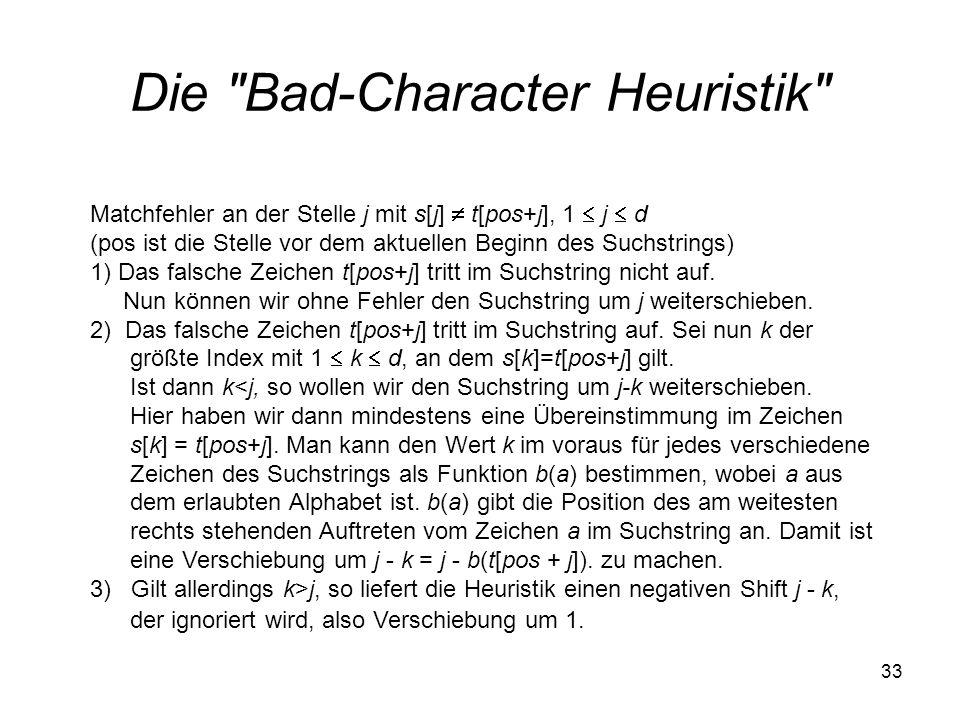 33 Die Bad-Character Heuristik Matchfehler an der Stelle j mit s[j] t[pos+j], 1 j d (pos ist die Stelle vor dem aktuellen Beginn des Suchstrings) 1) Das falsche Zeichen t[pos+j] tritt im Suchstring nicht auf.