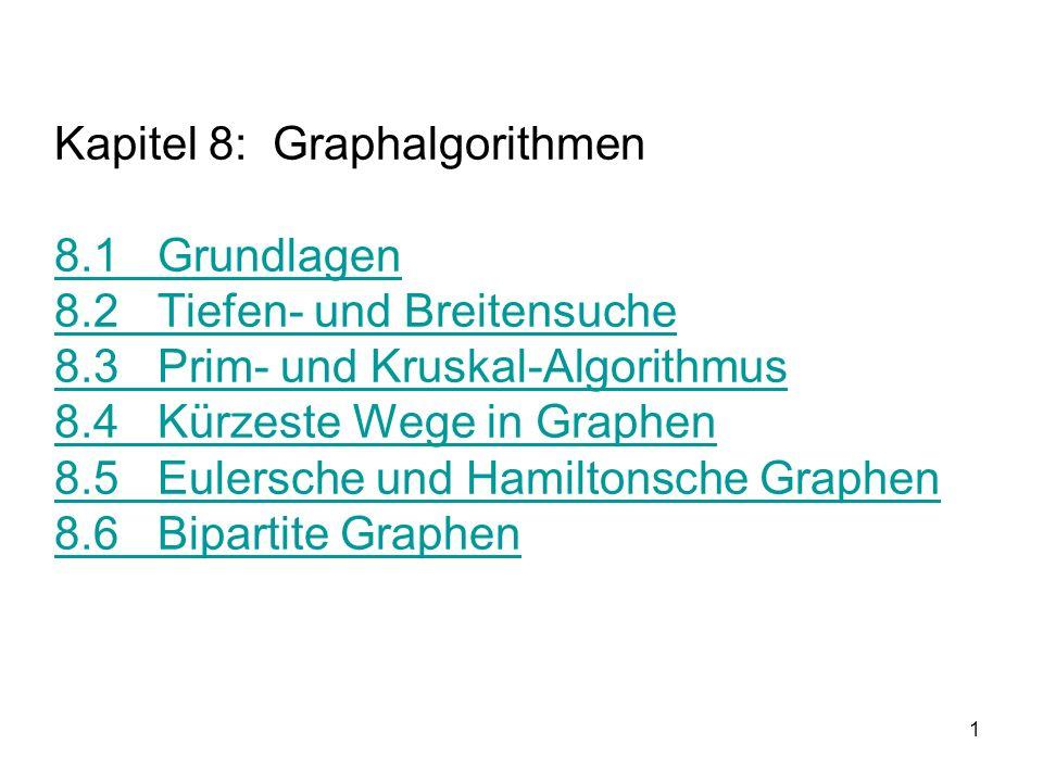 1 Kapitel 8: Graphalgorithmen 8.1 Grundlagen 8.2 Tiefen- und Breitensuche 8.3 Prim- und Kruskal-Algorithmus 8.4 Kürzeste Wege in Graphen 8.5 Eulersche und Hamiltonsche Graphen 8.6 Bipartite Graphen 8.1 Grundlagen 8.2 Tiefen- und Breitensuche 8.3 Prim- und Kruskal-Algorithmus 8.4 Kürzeste Wege in Graphen 8.5 Eulersche und Hamiltonsche Graphen 8.6 Bipartite Graphen
