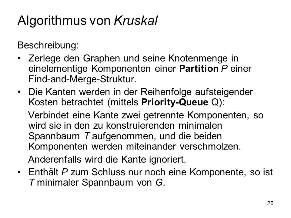 26 Algorithmus von Kruskal Beschreibung: Zerlege den Graphen und seine Knotenmenge in einelementige Komponenten einer Partition P einer Find-and-Merge-Struktur.