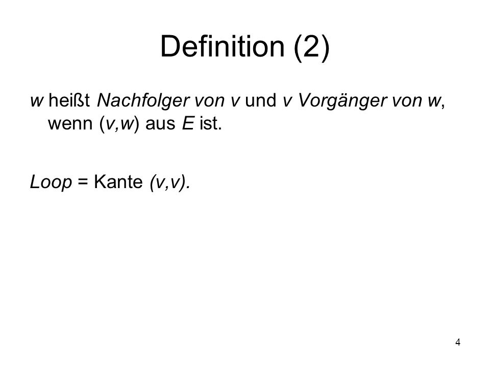 4 Definition (2) w heißt Nachfolger von v und v Vorgänger von w, wenn (v,w) aus E ist. Loop = Kante (v,v).