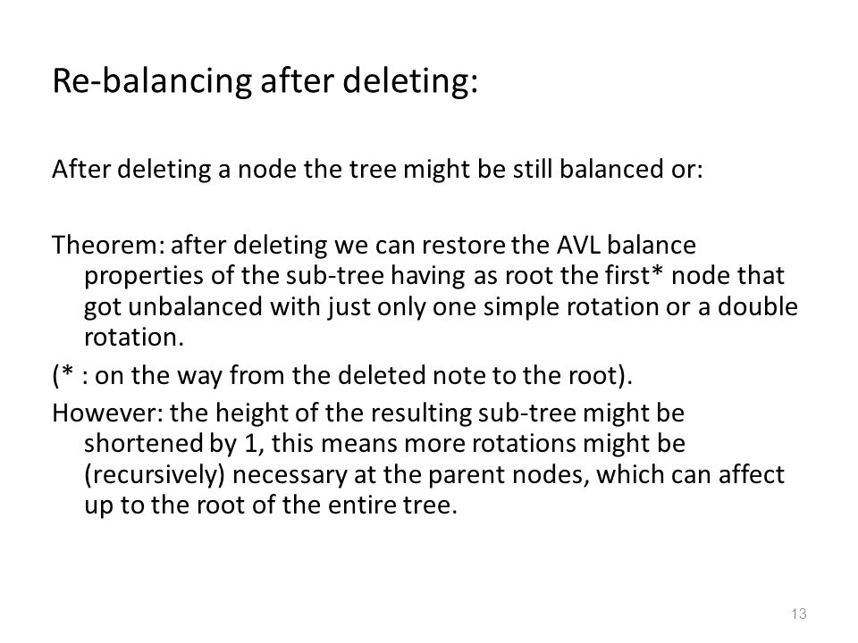 13 Re-balancing after deleting: After deleting a node the tree might be still balanced or: Theorem: after deleting we can restore the AVL balance properties of the sub-tree having as root the first* node that got unbalanced with just only one simple rotation or a double rotation.