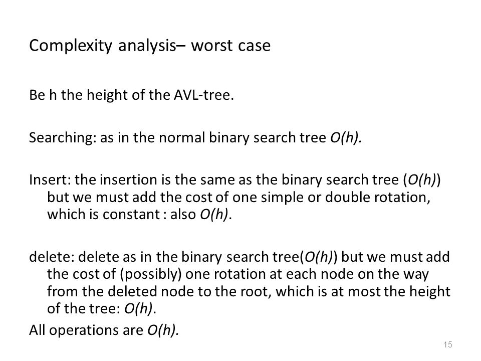 15 Complexity analysis– worst case Be h the height of the AVL-tree.