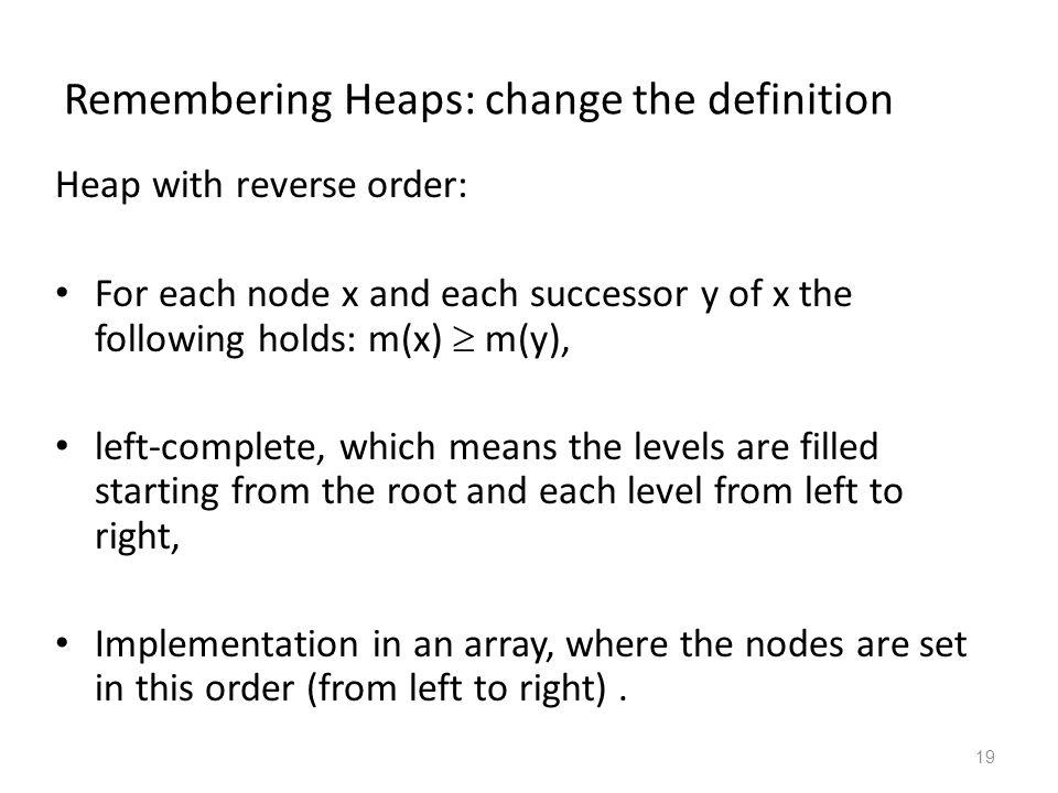 19 Remembering Heaps: change the definition Heap with reverse order: For each node x and each successor y of x the following holds: m(x) m(y), left-complete, which means the levels are filled starting from the root and each level from left to right, Implementation in an array, where the nodes are set in this order (from left to right).