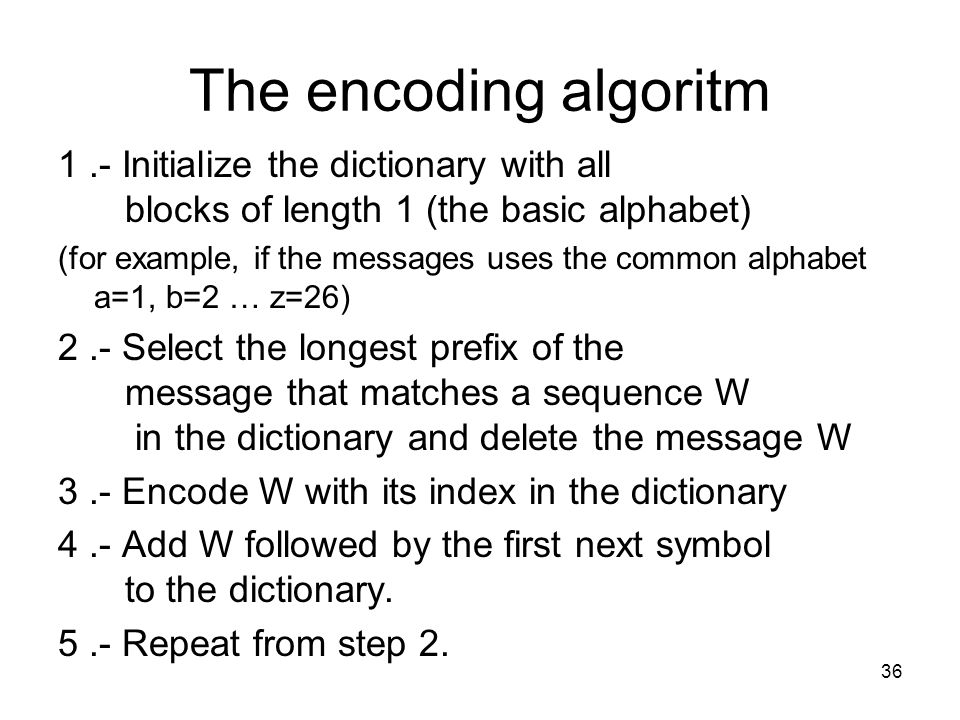 The encoding algoritm 1.- Initialize the dictionary with all blocks of length 1 (the basic alphabet) (for example, if the messages uses the common alphabet a=1, b=2 … z=26) 2.- Select the longest prefix of the message that matches a sequence W in the dictionary and delete the message W 3.- Encode W with its index in the dictionary 4.- Add W followed by the first next symbol to the dictionary.