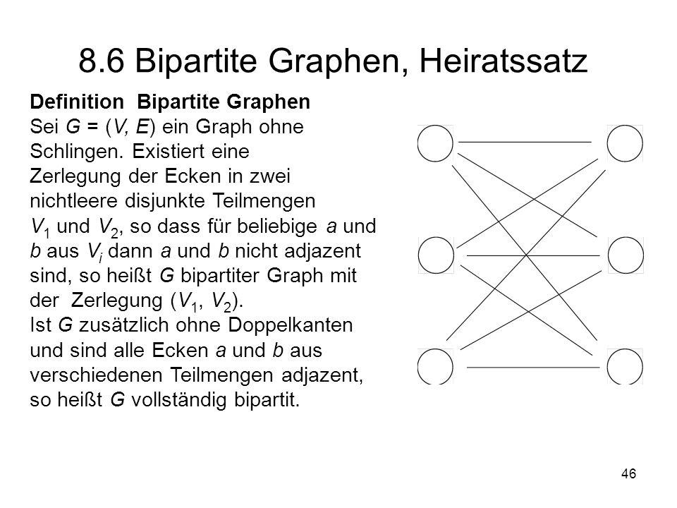 Heiratssatz (König, Hall) Genau dann gibt es für einen bipartiten Graph G mit der Zerlegung V 1, V 2 eine Menge von Verbindungskanten von allen Elementen aus V 1 nach V 2, wenn für alle Teilmengen V aus V 1 die Kardinalzahl |N(V )| der Menge der Nachbarn N(V ) nicht kleiner ist als |V |.