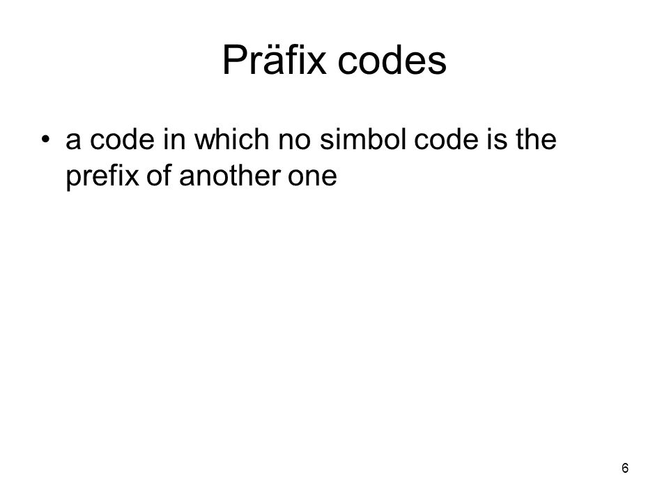 Präfix codes a code in which no simbol code is the prefix of another one 6